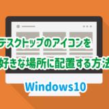 Windows10でデスクトップのアイコンを好きな場所に配置する方法