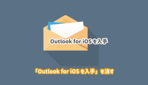 【解決】「Outlook  for iOS を入手」「Android 版 Outlook の入手」を消したい!