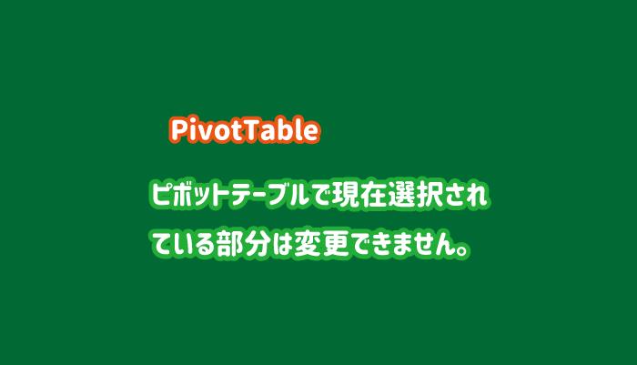 ピボットテーブルで現在選択されている部分は変更できません。と表示される