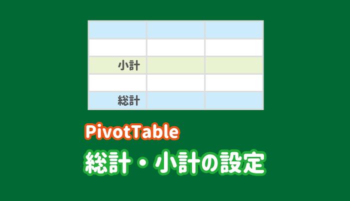 ピボットテーブルの総計と小計の使い方